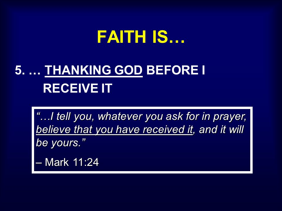 "FAITH IS… 5. … THANKING GOD BEFORE I RECEIVE IT ""…I tell you, whatever you ask for in prayer, believe that you have received it, and it will be yours."