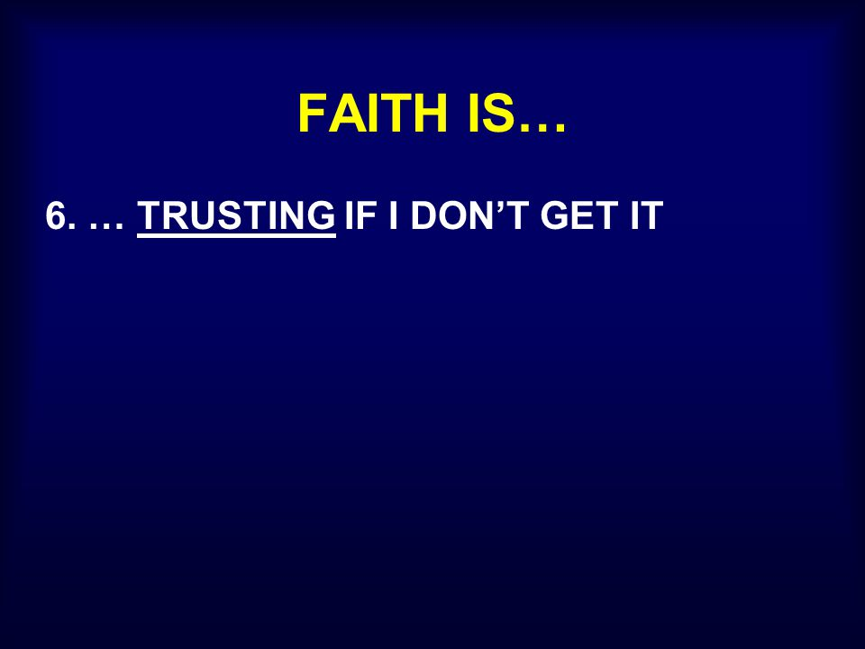 FAITH IS… 6. … TRUSTING IF I DON'T GET IT