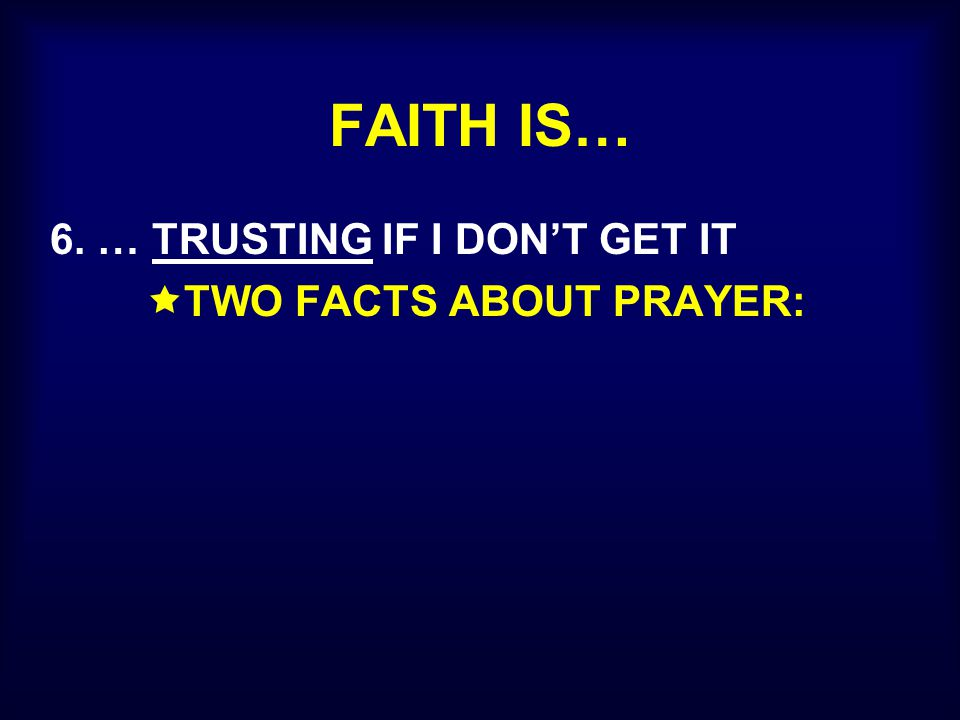 FAITH IS… 6. … TRUSTING IF I DON'T GET IT  TWO FACTS ABOUT PRAYER: