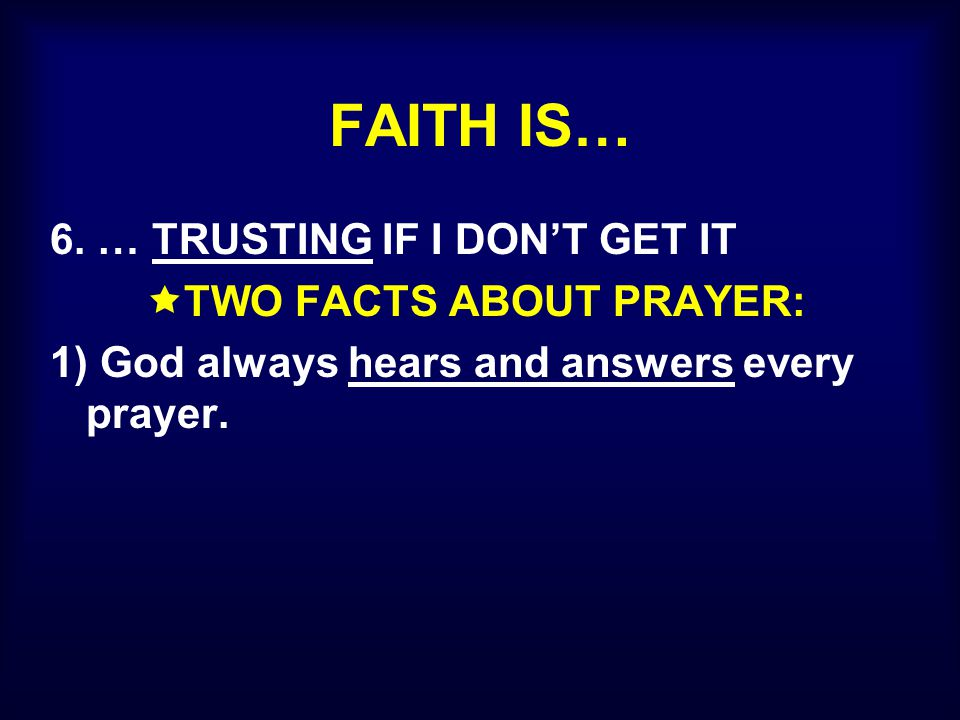 FAITH IS… 6. … TRUSTING IF I DON'T GET IT  TWO FACTS ABOUT PRAYER: 1) God always hears and answers every prayer.