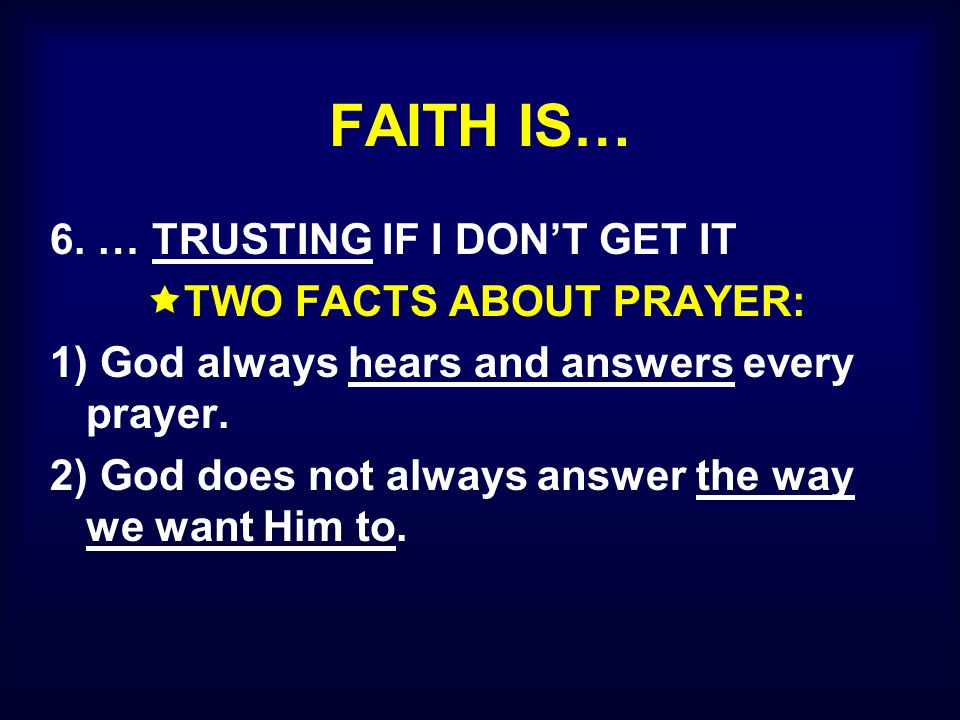 FAITH IS… 6. … TRUSTING IF I DON'T GET IT  TWO FACTS ABOUT PRAYER: 1) God always hears and answers every prayer. 2) God does not always answer the wa