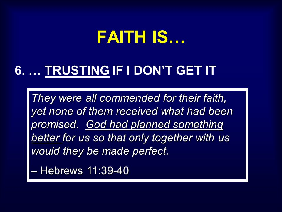 FAITH IS… 6. … TRUSTING IF I DON'T GET IT They were all commended for their faith, yet none of them received what had been promised. God had planned s