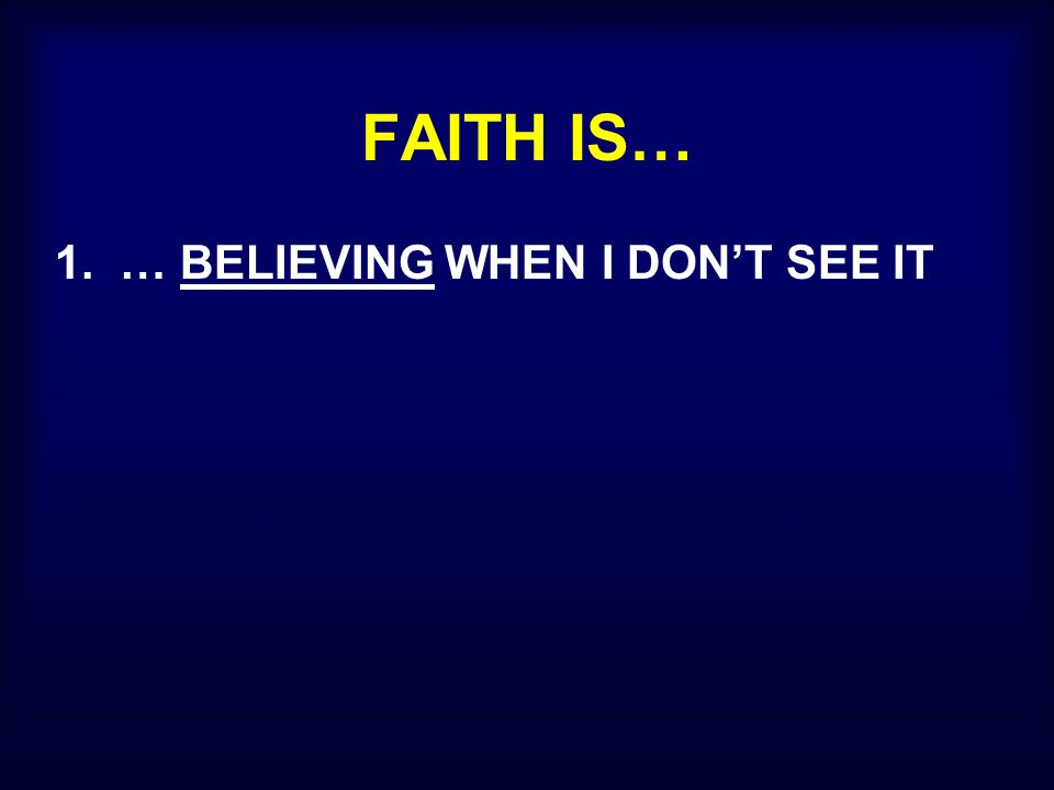 FAITH IS… 1. … BELIEVING WHEN I DON'T SEE IT