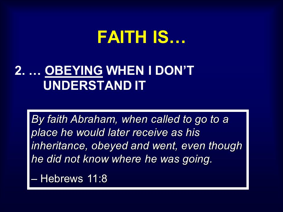FAITH IS… 2. … OBEYING WHEN I DON'T UNDERSTAND IT By faith Abraham, when called to go to a place he would later receive as his inheritance, obeyed and