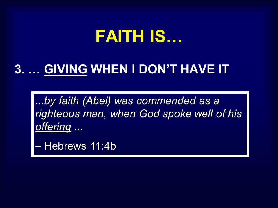 FAITH IS… 3. … GIVING WHEN I DON'T HAVE IT...by faith (Abel) was commended as a righteous man, when God spoke well of his offering... – Hebrews 11:4b