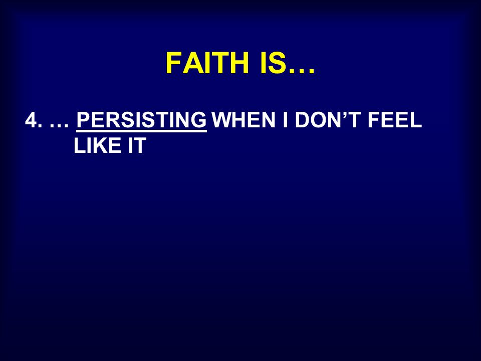 FAITH IS… 4. … PERSISTING WHEN I DON'T FEEL LIKE IT