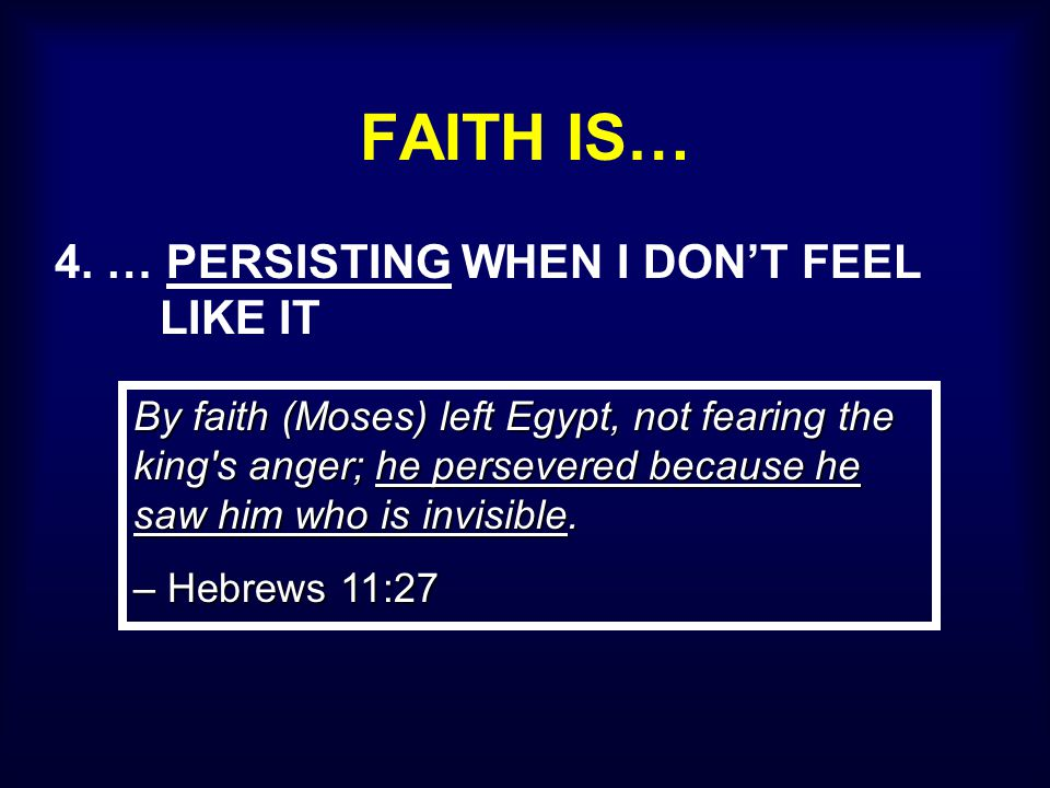 FAITH IS… 4. … PERSISTING WHEN I DON'T FEEL LIKE IT By faith (Moses) left Egypt, not fearing the king's anger; he persevered because he saw him who is