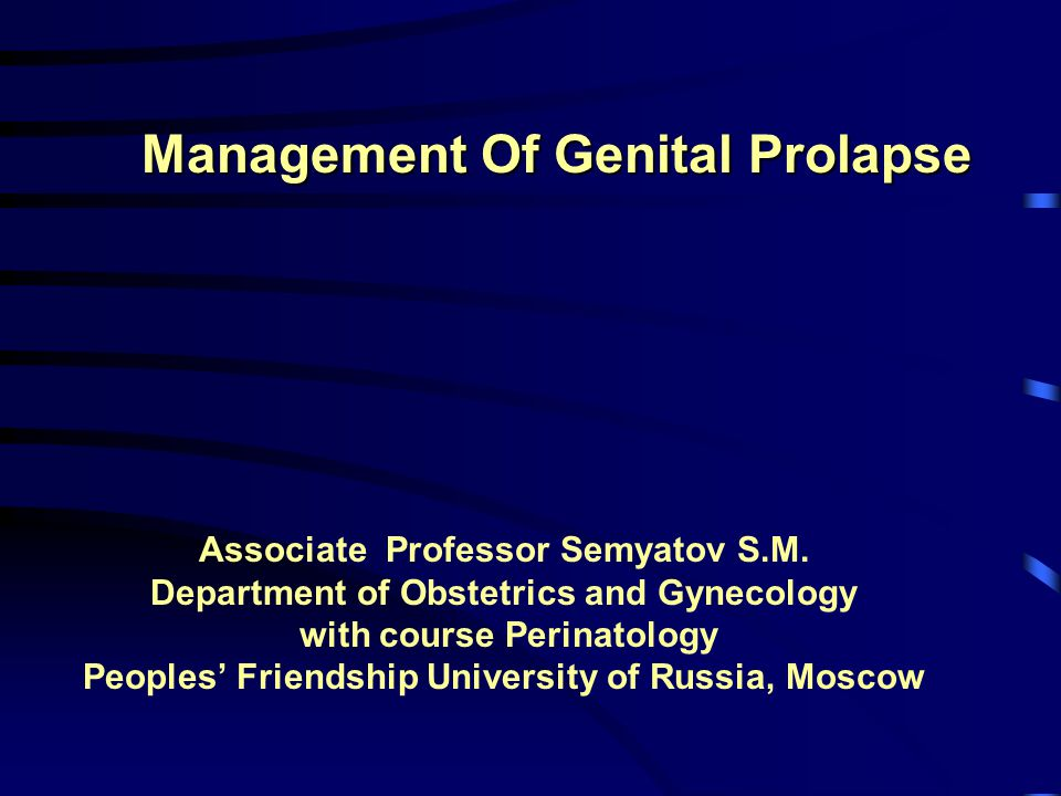 Management Of Genital Prolapse Associate Professor Semyatov S.M. Department of Obstetrics and Gynecology with course Perinatology Peoples' Friendship