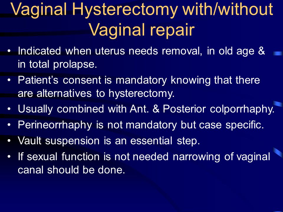 Vaginal Hysterectomy with/without Vaginal repair Indicated when uterus needs removal, in old age & in total prolapse. Patient's consent is mandatory k