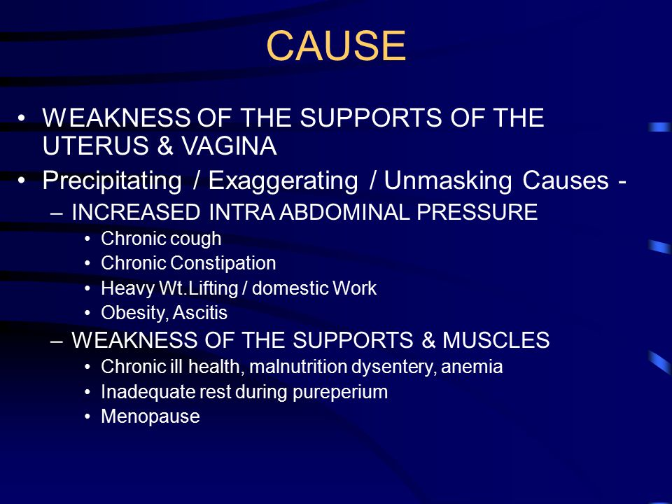 CAUSE WEAKNESS OF THE SUPPORTS OF THE UTERUS & VAGINA Precipitating / Exaggerating / Unmasking Causes - –INCREASED INTRA ABDOMINAL PRESSURE Chronic co