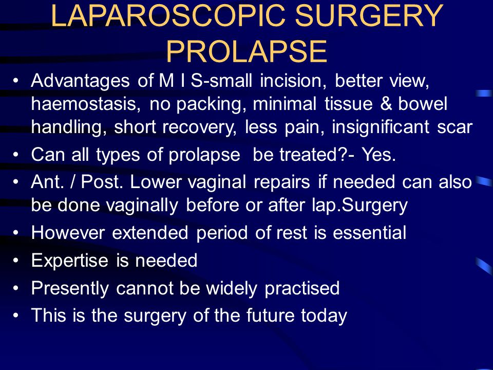 LAPAROSCOPIC SURGERY PROLAPSE Advantages of M I S-small incision, better view, haemostasis, no packing, minimal tissue & bowel handling, short recover