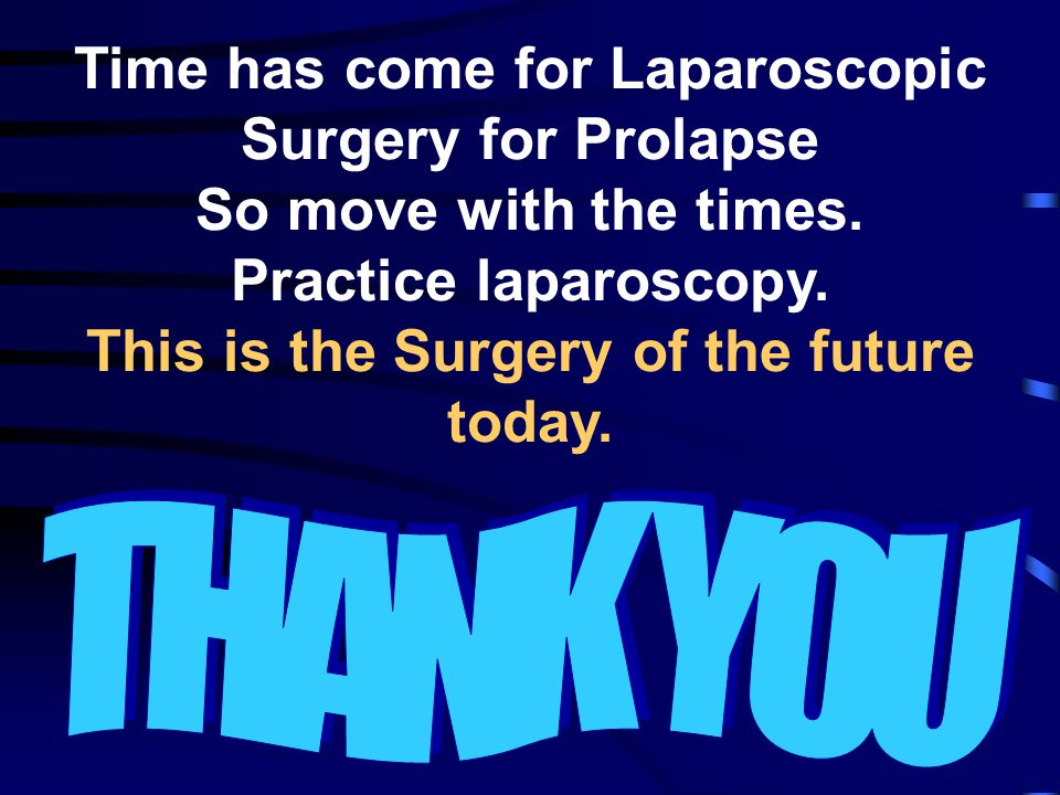 Time has come for Laparoscopic Surgery for Prolapse So move with the times. Practice laparoscopy. This is the Surgery of the future today.