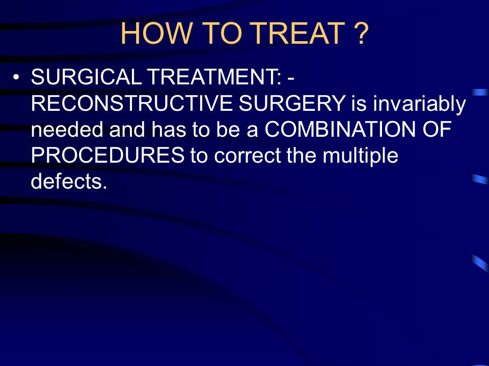 HOW TO TREAT ? SURGICAL TREATMENT: - RECONSTRUCTIVE SURGERY is invariably needed and has to be a COMBINATION OF PROCEDURES to correct the multiple def