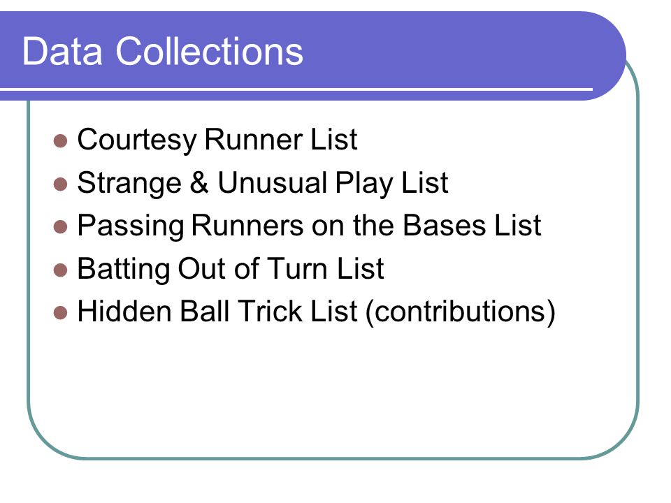 Data Collections Courtesy Runner List Strange & Unusual Play List Passing Runners on the Bases List Batting Out of Turn List Hidden Ball Trick List (contributions)