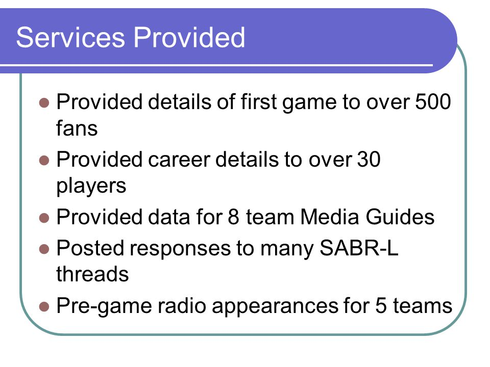 Services Provided Provided details of first game to over 500 fans Provided career details to over 30 players Provided data for 8 team Media Guides Posted responses to many SABR-L threads Pre-game radio appearances for 5 teams