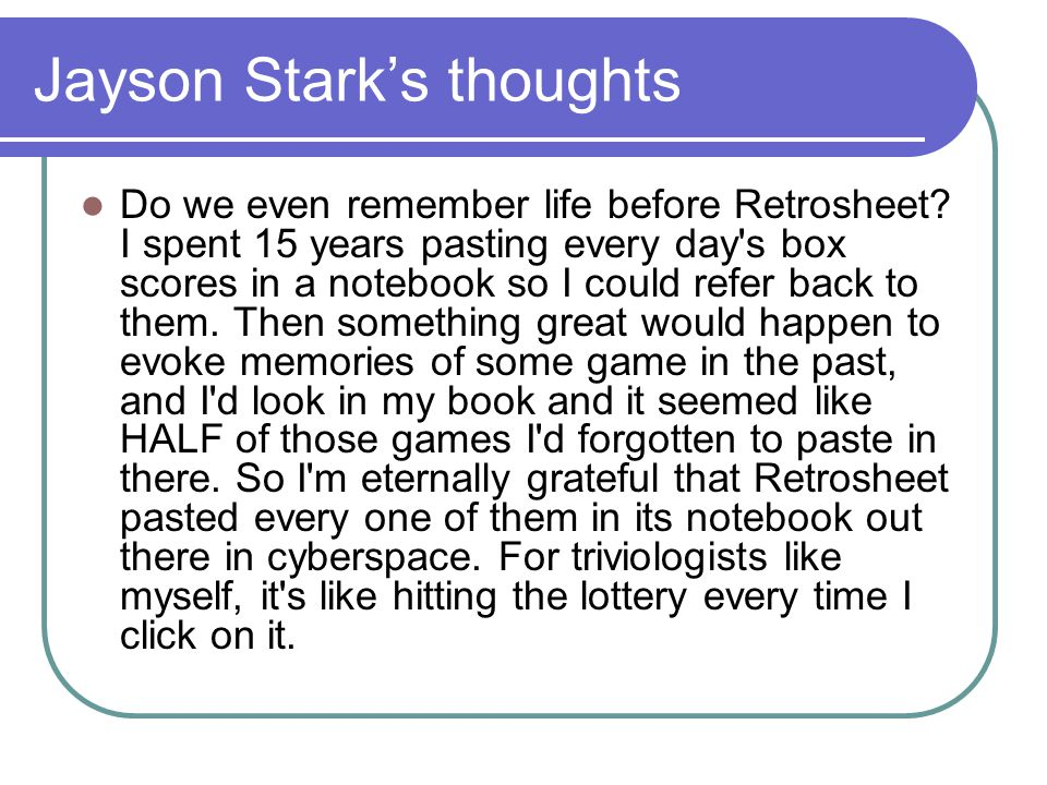 Jayson Stark's thoughts Do we even remember life before Retrosheet? I spent 15 years pasting every day's box scores in a notebook so I could refer bac