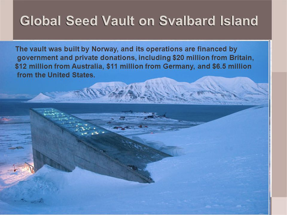 Global Seed Vault on Svalbard Island The vault was built by Norway, and its operations are financed by government and private donations, including $20