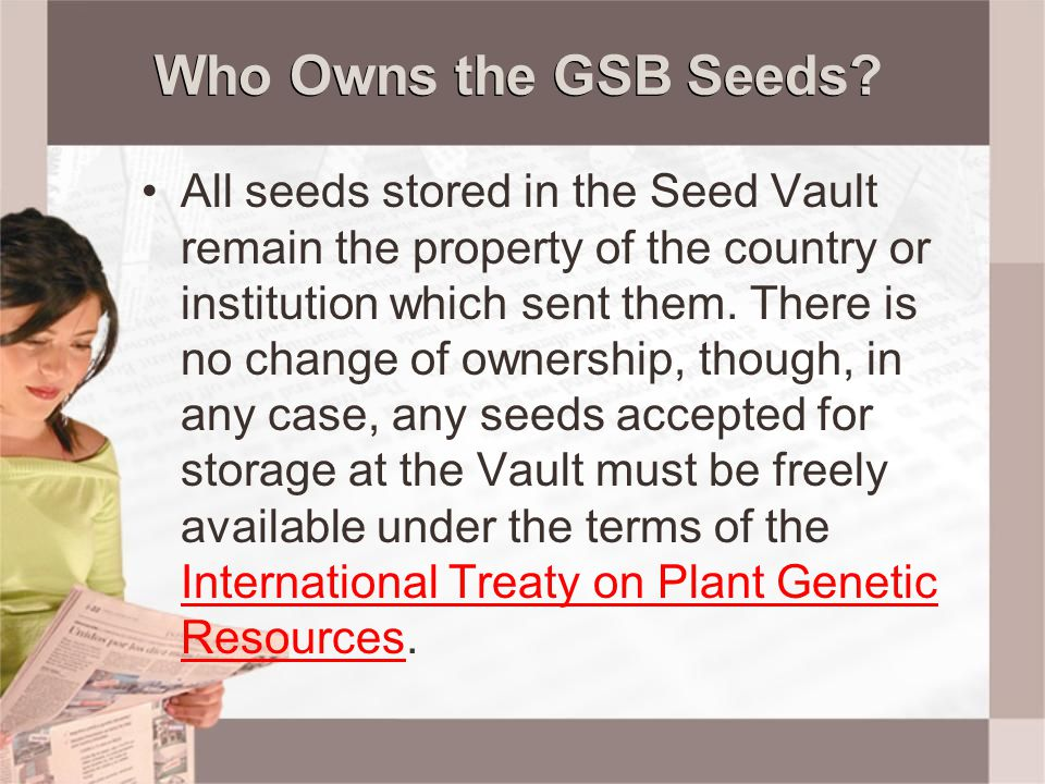Who Owns the GSB Seeds? All seeds stored in the Seed Vault remain the property of the country or institution which sent them. There is no change of ow