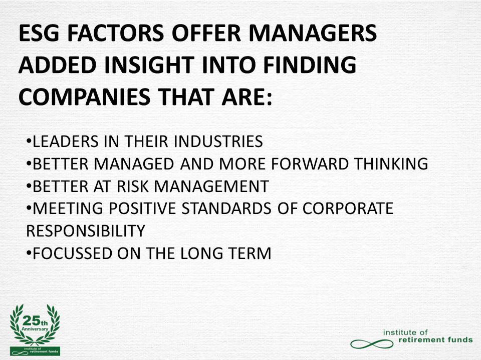 ESG FACTORS OFFER MANAGERS ADDED INSIGHT INTO FINDING COMPANIES THAT ARE: LEADERS IN THEIR INDUSTRIES BETTER MANAGED AND MORE FORWARD THINKING BETTER AT RISK MANAGEMENT MEETING POSITIVE STANDARDS OF CORPORATE RESPONSIBILITY FOCUSSED ON THE LONG TERM