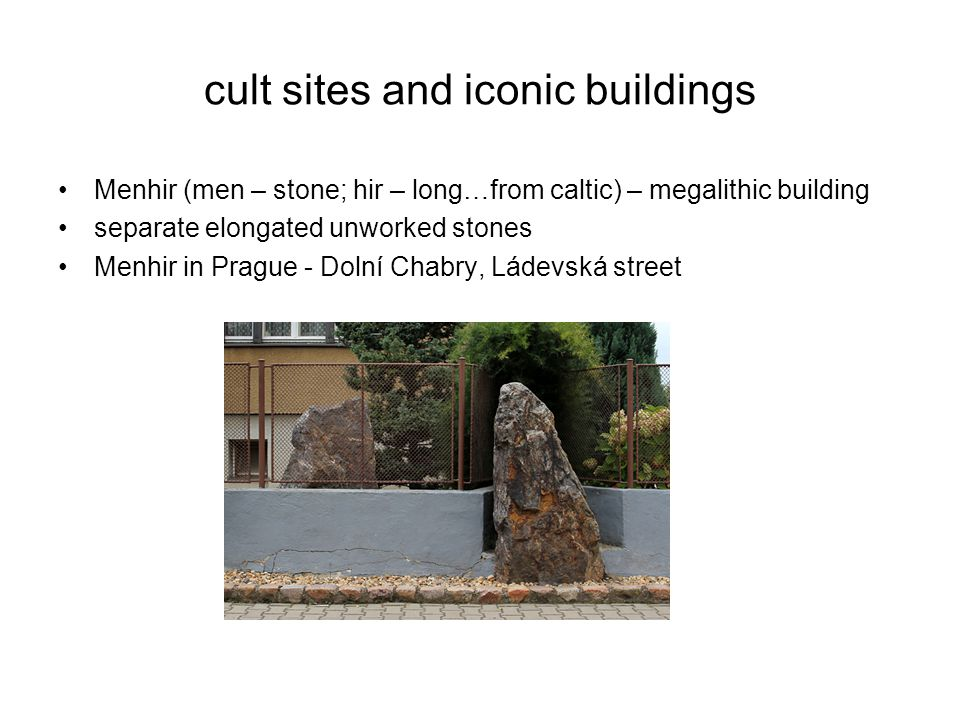 cult sites and iconic buildings Menhir (men – stone; hir – long…from caltic) – megalithic building separate elongated unworked stones Menhir in Prague - Dolní Chabry, Ládevská street