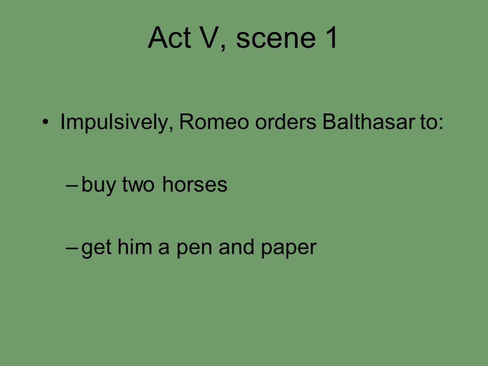 Act V, scene 1 Impulsively, Romeo orders Balthasar to: –buy two horses –get him a pen and paper
