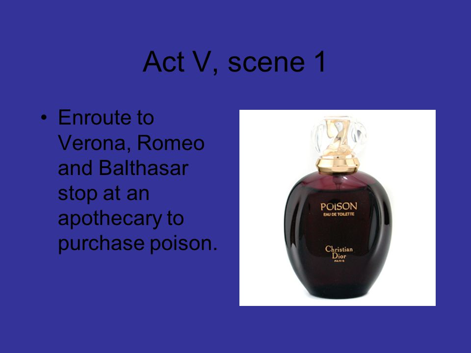 Act V, scene 1 Enroute to Verona, Romeo and Balthasar stop at an apothecary to purchase poison.