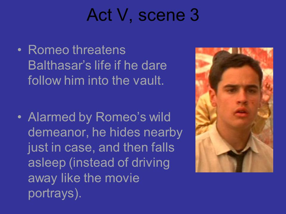 Act V, scene 3 Romeo threatens Balthasar's life if he dare follow him into the vault.