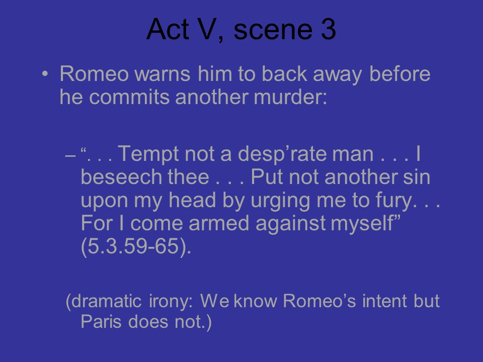 Act V, scene 3 Romeo warns him to back away before he commits another murder: – ...