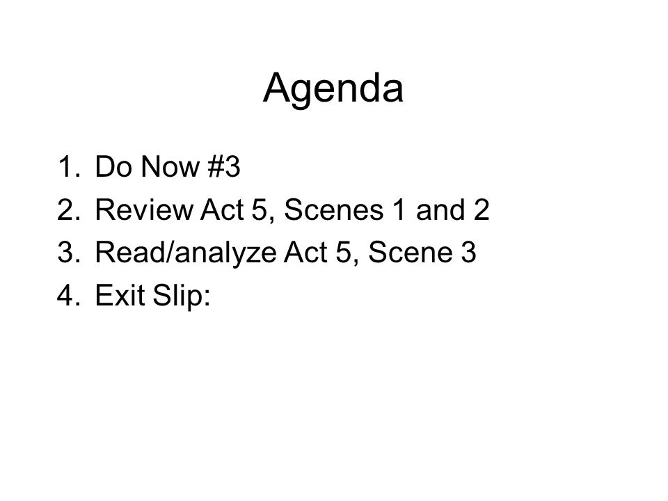 Agenda 1.Do Now #3 2.Review Act 5, Scenes 1 and 2 3.Read/analyze Act 5, Scene 3 4.Exit Slip:
