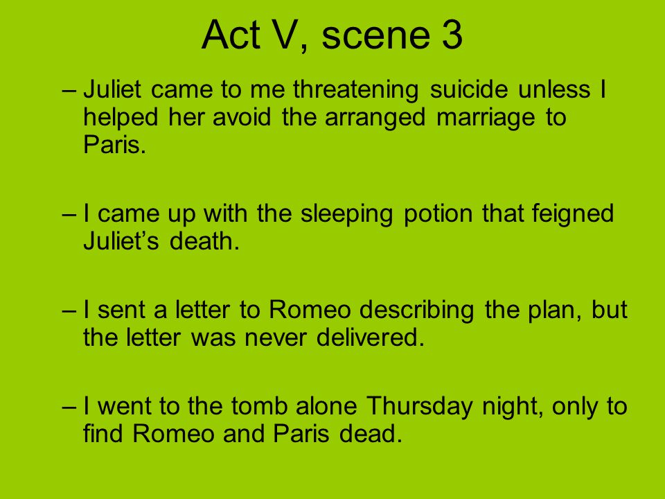 Act V, scene 3 –Juliet came to me threatening suicide unless I helped her avoid the arranged marriage to Paris.