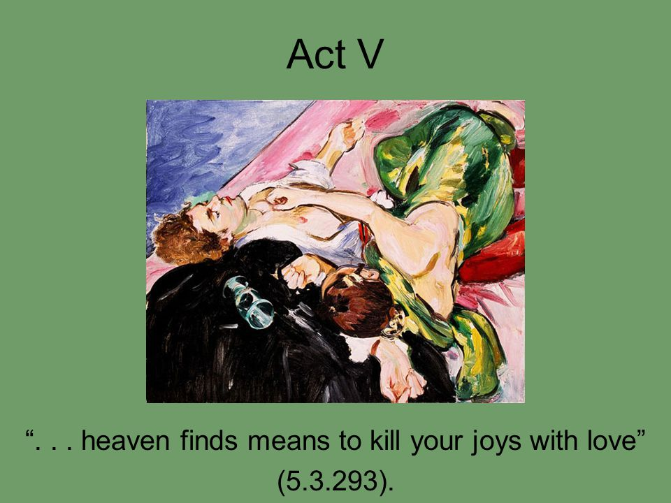 Act V ... heaven finds means to kill your joys with love (5.3.293).