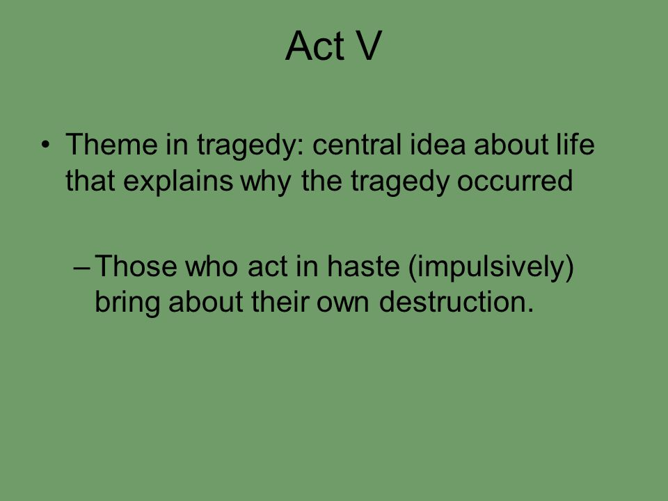 Act V Theme in tragedy: central idea about life that explains why the tragedy occurred –Those who act in haste (impulsively) bring about their own destruction.