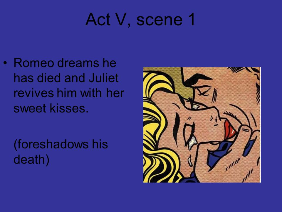 Act V, scene 1 Romeo dreams he has died and Juliet revives him with her sweet kisses.