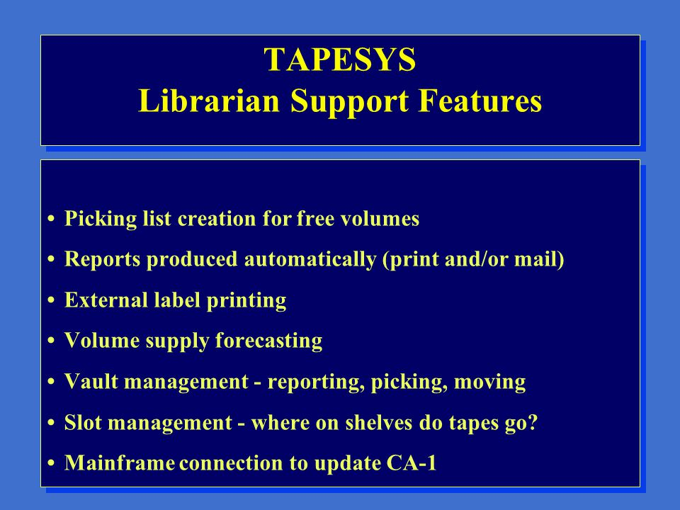 TAPESYS File Management Features TAPESYS uses VMS BACKUP Standard backup scheduling facilities Online database of backed up files Instant lookup of file specifications for restore Adjustable maintenance of online pointers to historic information, for space-saving purposes EBCDIC read and write capabilities TAPESYS uses VMS BACKUP Standard backup scheduling facilities Online database of backed up files Instant lookup of file specifications for restore Adjustable maintenance of online pointers to historic information, for space-saving purposes EBCDIC read and write capabilities