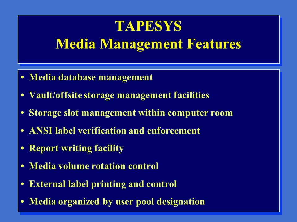 TAPESYS Goals Manage all removable media, including cartridges, optical platters, removable disks, 9-track tapes Manage all aspects of system backups,