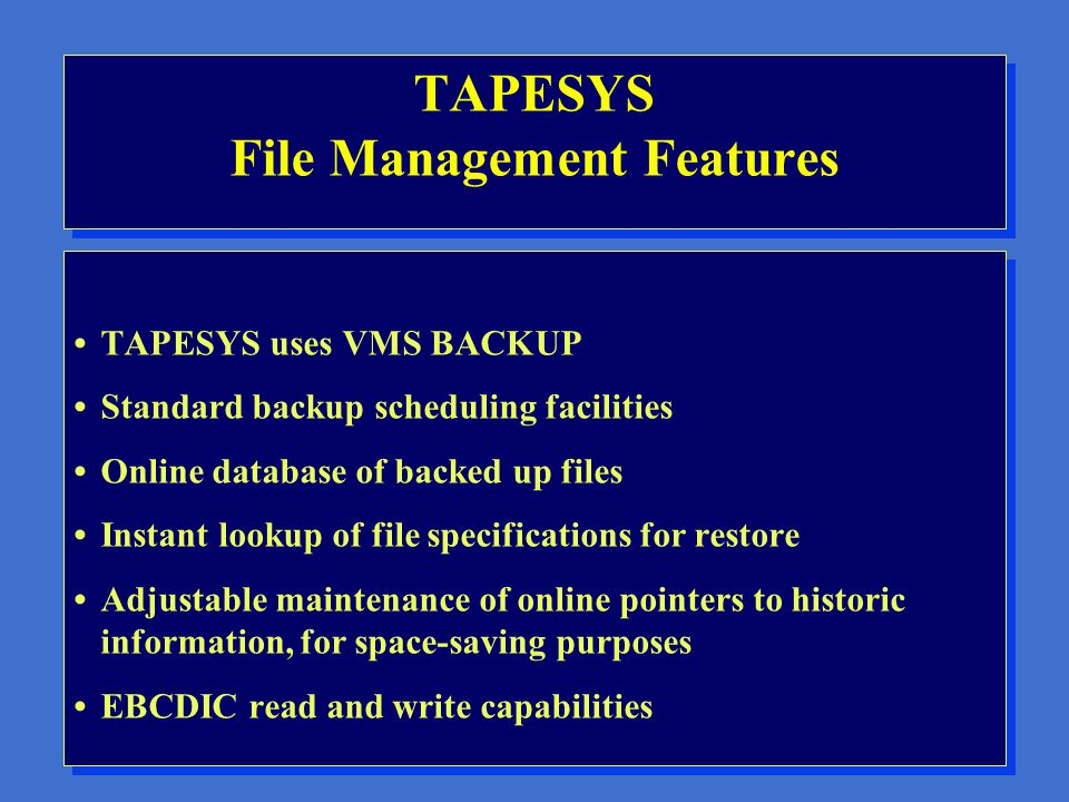 TAPESYS Media Management Features Media database management Vault/offsite storage management facilities Storage slot management within computer room ANSI label verification and enforcement Report writing facility Media volume rotation control External label printing and control Media organized by user pool designation Media database management Vault/offsite storage management facilities Storage slot management within computer room ANSI label verification and enforcement Report writing facility Media volume rotation control External label printing and control Media organized by user pool designation