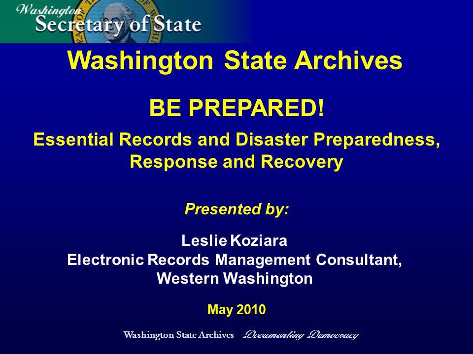 Washington State Archives Documenting Democracy Washington State Archives Presented by: May 2010 Leslie Koziara Electronic Records Management Consultant, Western Washington BE PREPARED.