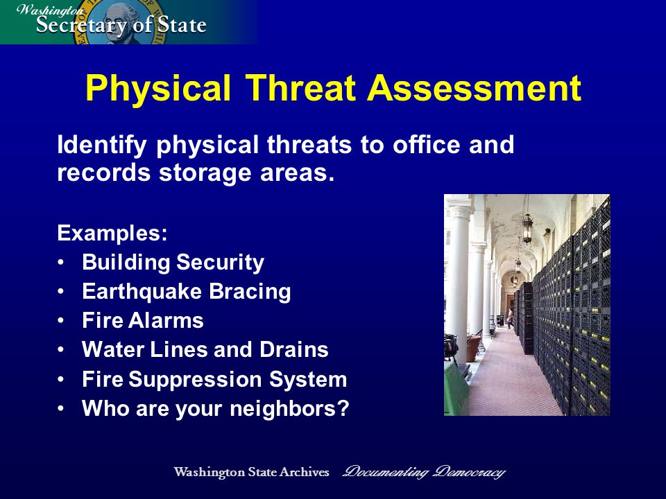 Washington State Archives Documenting Democracy Physical Threat Assessment Examples: Building Security Earthquake Bracing Fire Alarms Water Lines and Drains Fire Suppression System Who are your neighbors.