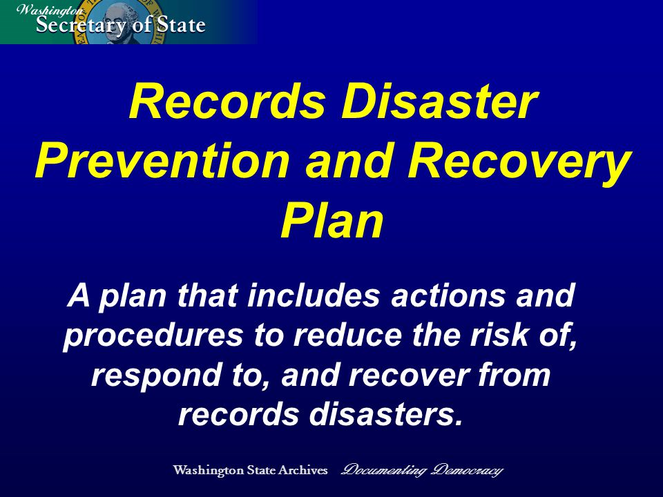 Washington State Archives Documenting Democracy A plan that includes actions and procedures to reduce the risk of, respond to, and recover from records disasters.