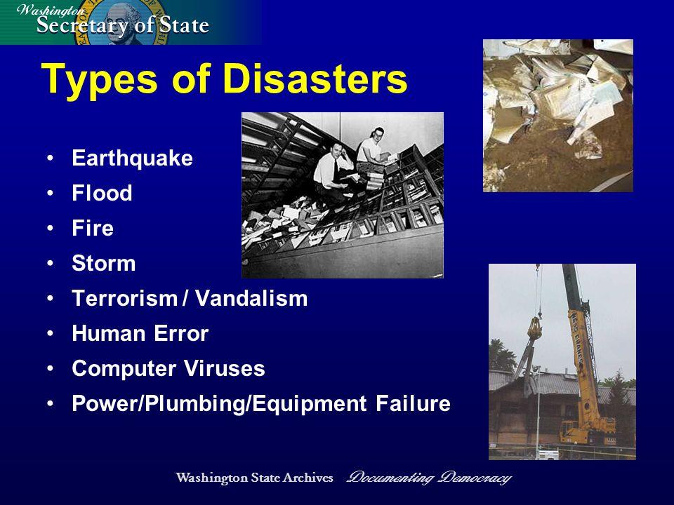 Washington State Archives Documenting Democracy Types of Disasters Earthquake Flood Fire Storm Terrorism / Vandalism Human Error Computer Viruses Power/Plumbing/Equipment Failure