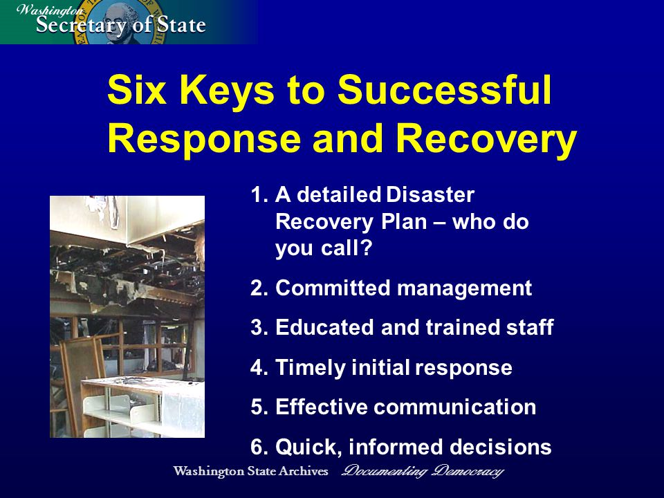 Washington State Archives Documenting Democracy Six Keys to Successful Response and Recovery 1.A detailed Disaster Recovery Plan – who do you call.