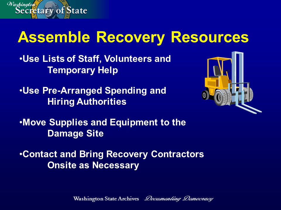 Washington State Archives Documenting Democracy Assemble Recovery Resources Use Lists of Staff, Volunteers and Temporary Help Use Pre-Arranged Spending and Hiring Authorities Move Supplies and Equipment to the Damage Site Contact and Bring Recovery Contractors Onsite as Necessary