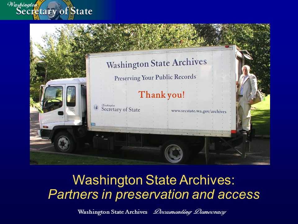 Washington State Archives Documenting Democracy Washington State Archives: Partners in preservation and access Thank you!