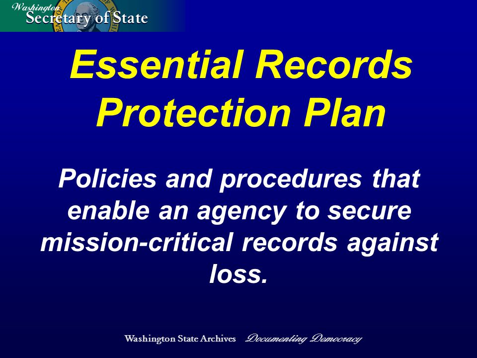 Washington State Archives Documenting Democracy Essential Records Protection Plan Policies and procedures that enable an agency to secure mission-critical records against loss.