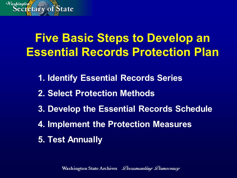 Washington State Archives Documenting Democracy Five Basic Steps to Develop an Essential Records Protection Plan 1.