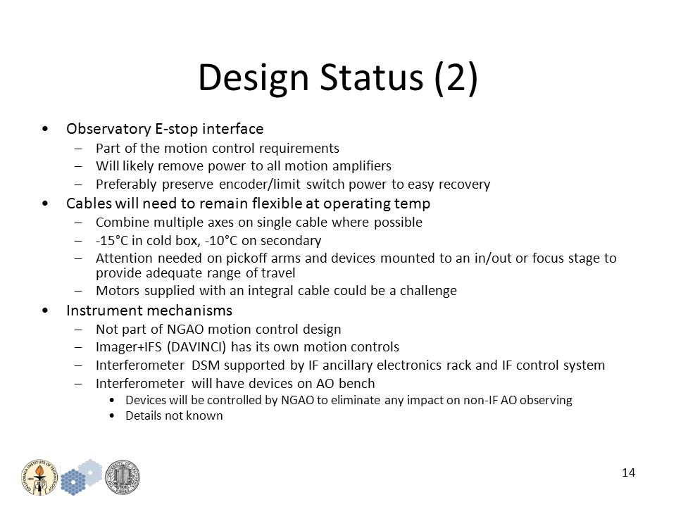 14 Design Status (2) Observatory E-stop interface –Part of the motion control requirements –Will likely remove power to all motion amplifiers –Preferably preserve encoder/limit switch power to easy recovery Cables will need to remain flexible at operating temp –Combine multiple axes on single cable where possible –-15°C in cold box, -10°C on secondary –Attention needed on pickoff arms and devices mounted to an in/out or focus stage to provide adequate range of travel –Motors supplied with an integral cable could be a challenge Instrument mechanisms –Not part of NGAO motion control design –Imager+IFS (DAVINCI) has its own motion controls –Interferometer DSM supported by IF ancillary electronics rack and IF control system –Interferometer will have devices on AO bench Devices will be controlled by NGAO to eliminate any impact on non-IF AO observing Details not known