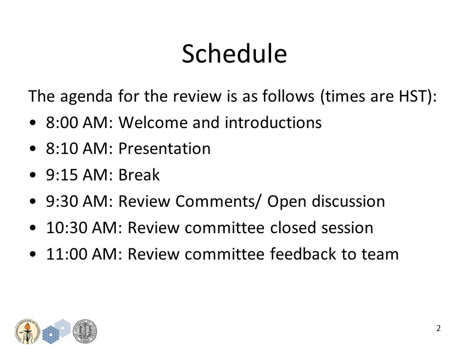 2 Schedule The agenda for the review is as follows (times are HST): 8:00 AM: Welcome and introductions 8:10 AM: Presentation 9:15 AM: Break 9:30 AM: Review Comments/ Open discussion 10:30 AM: Review committee closed session 11:00 AM: Review committee feedback to team