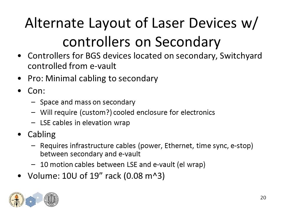 20 Alternate Layout of Laser Devices w/ controllers on Secondary Controllers for BGS devices located on secondary, Switchyard controlled from e-vault Pro: Minimal cabling to secondary Con: –Space and mass on secondary –Will require (custom ) cooled enclosure for electronics –LSE cables in elevation wrap Cabling –Requires infrastructure cables (power, Ethernet, time sync, e-stop) between secondary and e-vault –10 motion cables between LSE and e-vault (el wrap) Volume: 10U of 19 rack (0.08 m^3)
