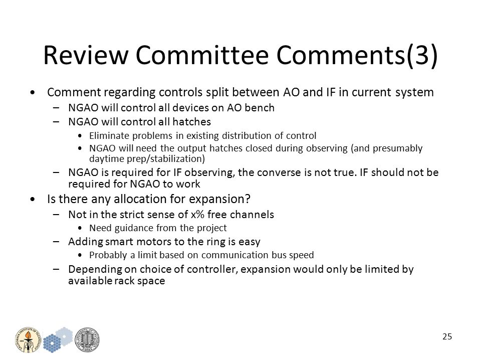 25 Review Committee Comments(3) Comment regarding controls split between AO and IF in current system –NGAO will control all devices on AO bench –NGAO will control all hatches Eliminate problems in existing distribution of control NGAO will need the output hatches closed during observing (and presumably daytime prep/stabilization) –NGAO is required for IF observing, the converse is not true.