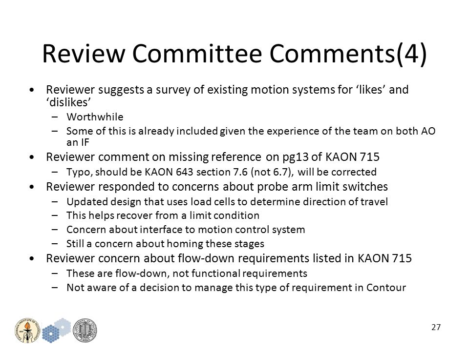 27 Review Committee Comments(4) Reviewer suggests a survey of existing motion systems for 'likes' and 'dislikes' –Worthwhile –Some of this is already included given the experience of the team on both AO an IF Reviewer comment on missing reference on pg13 of KAON 715 –Typo, should be KAON 643 section 7.6 (not 6.7), will be corrected Reviewer responded to concerns about probe arm limit switches –Updated design that uses load cells to determine direction of travel –This helps recover from a limit condition –Concern about interface to motion control system –Still a concern about homing these stages Reviewer concern about flow-down requirements listed in KAON 715 –These are flow-down, not functional requirements –Not aware of a decision to manage this type of requirement in Contour